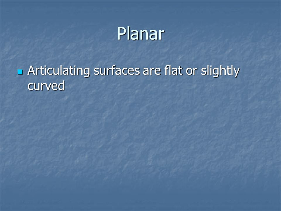 Planar Articulating surfaces are flat or slightly curved