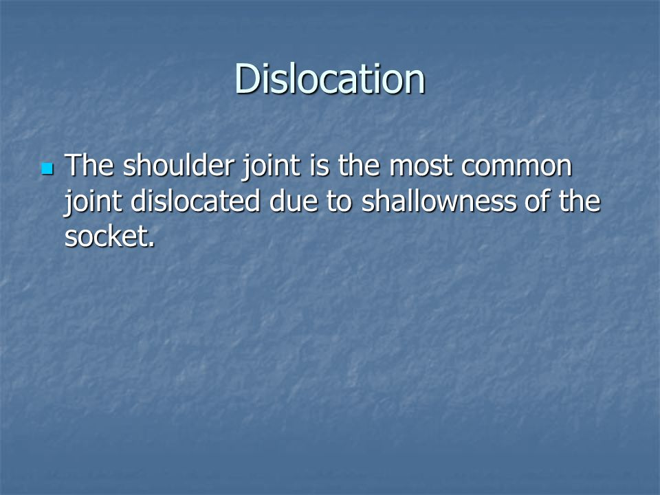 Dislocation The shoulder joint is the most common joint dislocated due to shallowness of the socket.