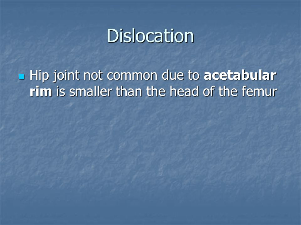 Dislocation Hip joint not common due to acetabular rim is smaller than the head of the femur