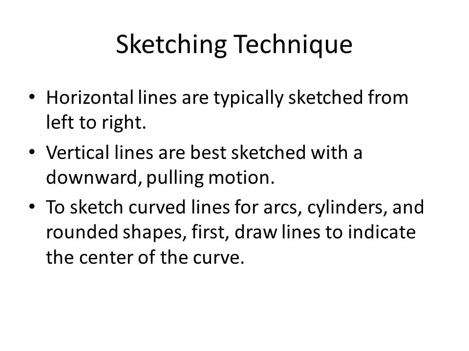 Sketching Technique Horizontal lines are typically sketched from left to right. Vertical lines are best sketched with a downward, pulling motion.