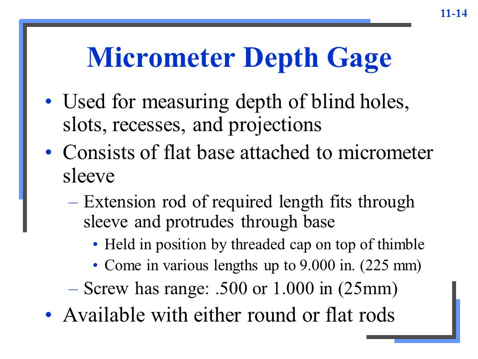 Micrometer Depth Gage Used for measuring depth of blind holes, slots, recesses, and projections. Consists of flat base attached to micrometer sleeve.