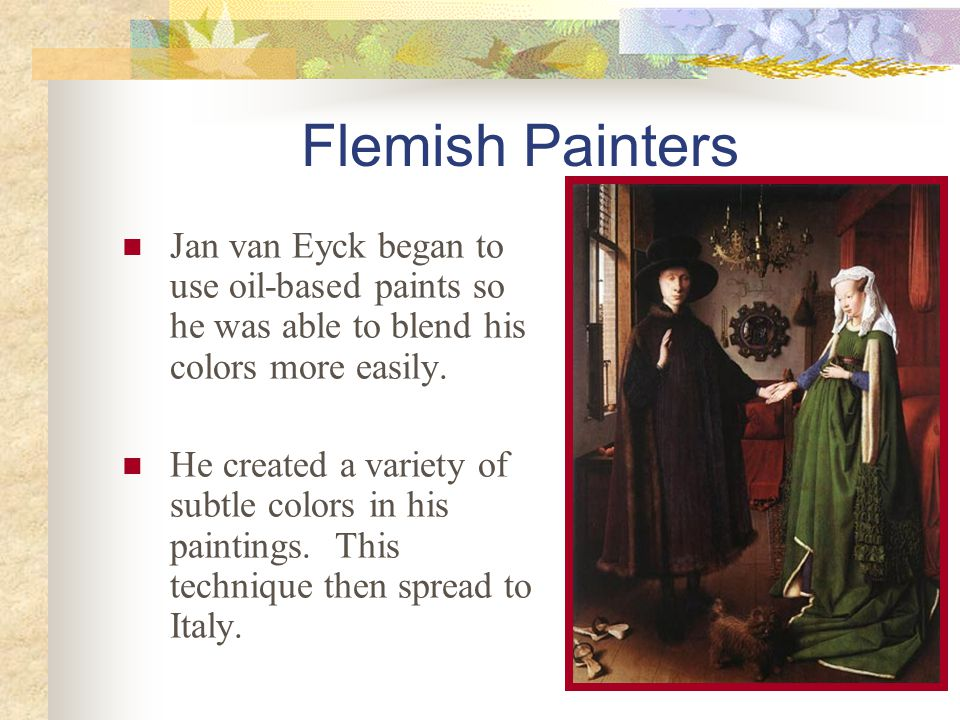 Flemish Painters Jan van Eyck began to use oil-based paints so he was able to blend his colors more easily.
