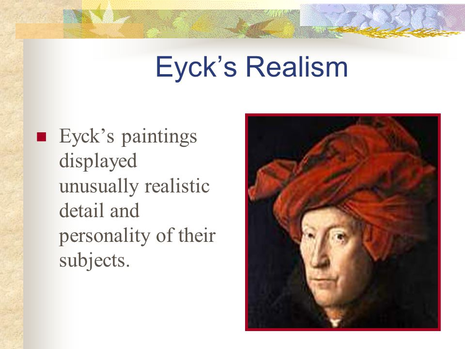 Eyck's Realism Eyck's paintings displayed unusually realistic detail and personality of their subjects.