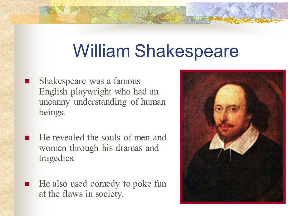 William Shakespeare Shakespeare was a famous English playwright who had an uncanny understanding of human beings.