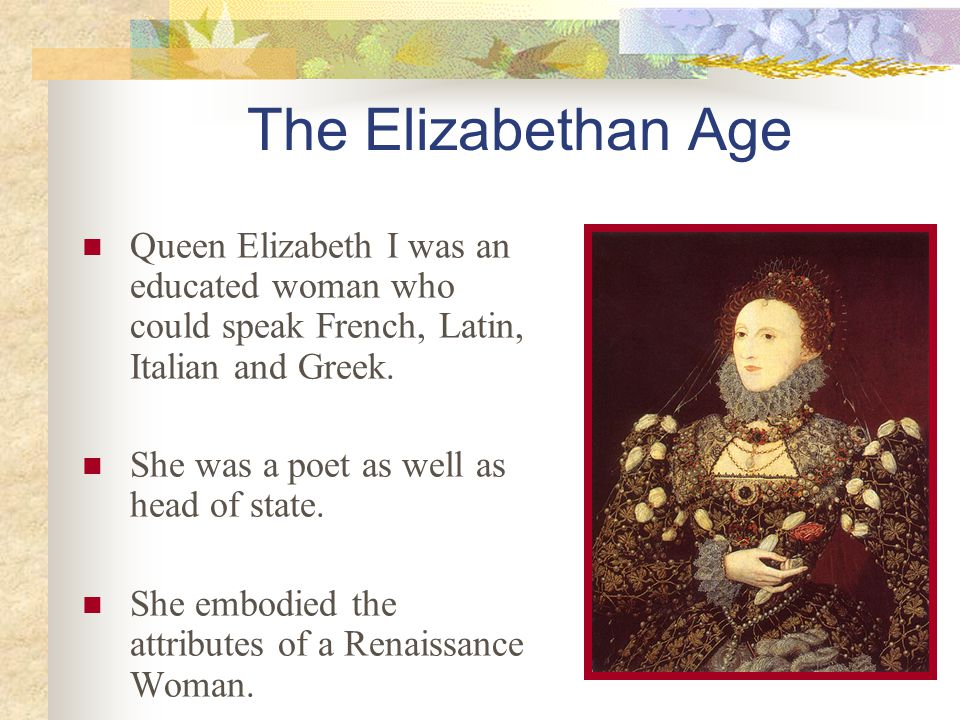 The Elizabethan Age Queen Elizabeth I was an educated woman who could speak French, Latin, Italian and Greek.
