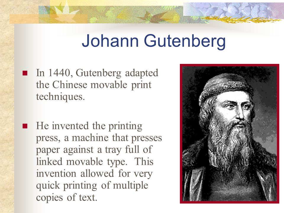Johann Gutenberg In 1440, Gutenberg adapted the Chinese movable print techniques.