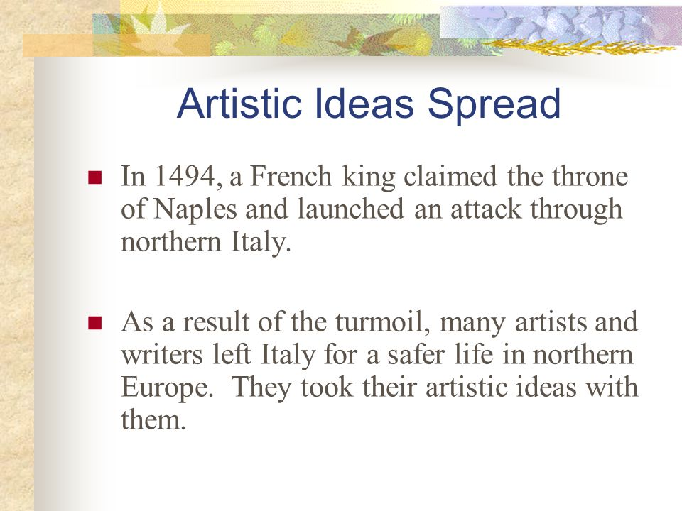 Artistic Ideas Spread In 1494, a French king claimed the throne of Naples and launched an attack through northern Italy.