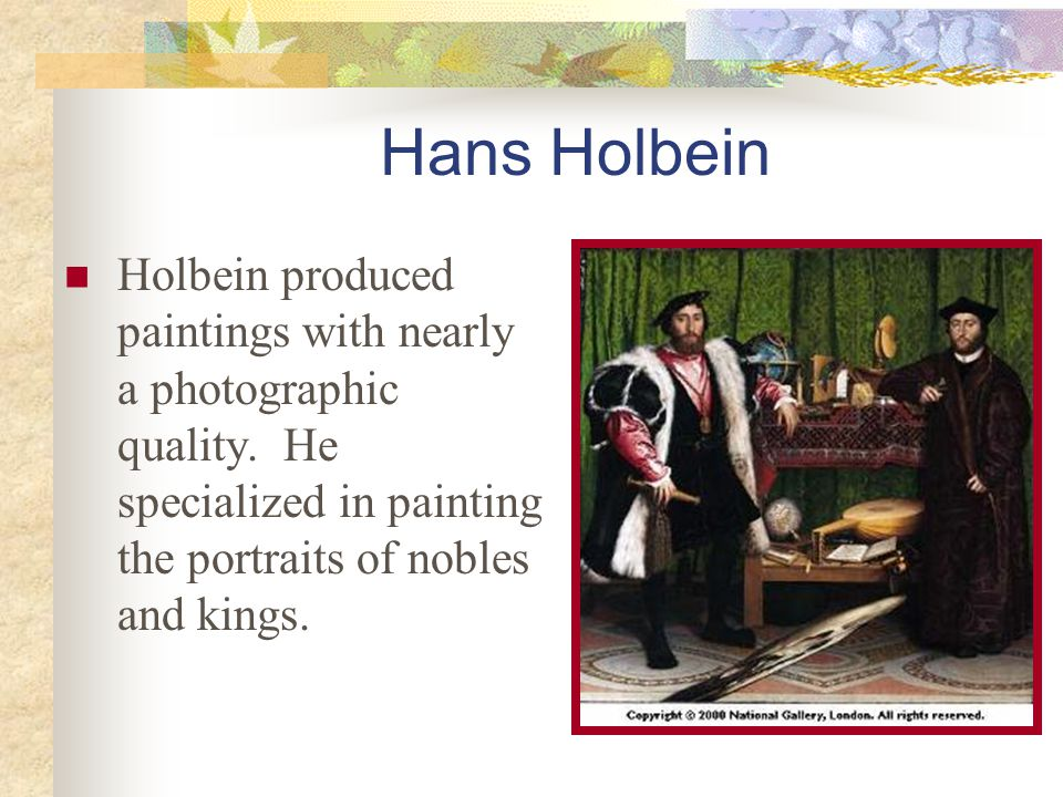 Hans Holbein Holbein produced paintings with nearly a photographic quality.