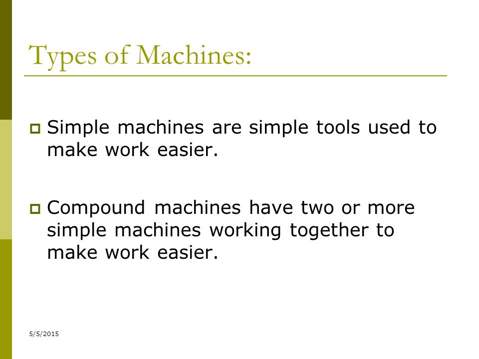 Types of Machines: Simple machines are simple tools used to make work easier.