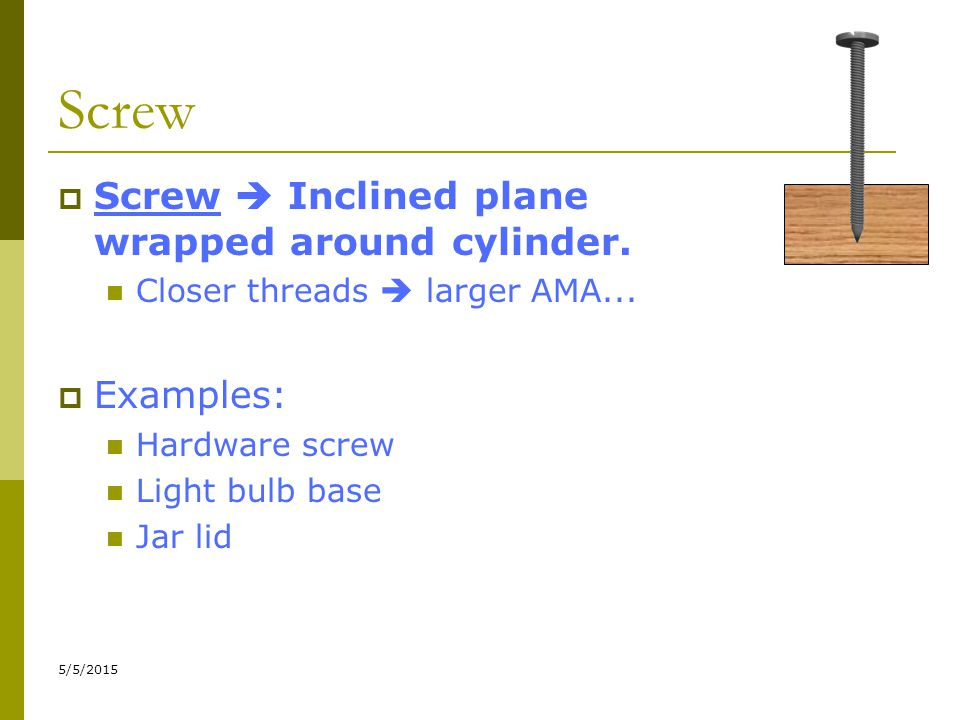 Screw Screw  Inclined plane wrapped around cylinder. Examples: