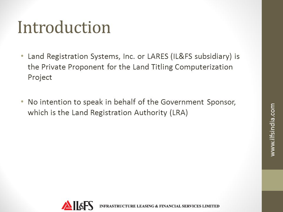 Introduction Land Registration Systems, Inc. or LARES (IL&FS subsidiary) is the Private Proponent for the Land Titling Computerization Project.