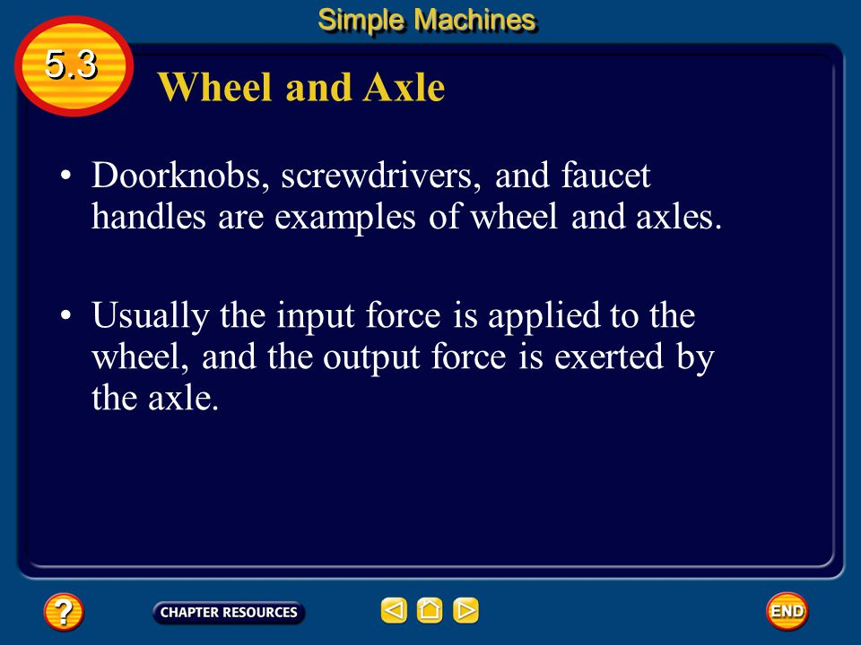 Simple Machines 5.3. Wheel and Axle. Doorknobs, screwdrivers, and faucet handles are examples of wheel and axles.