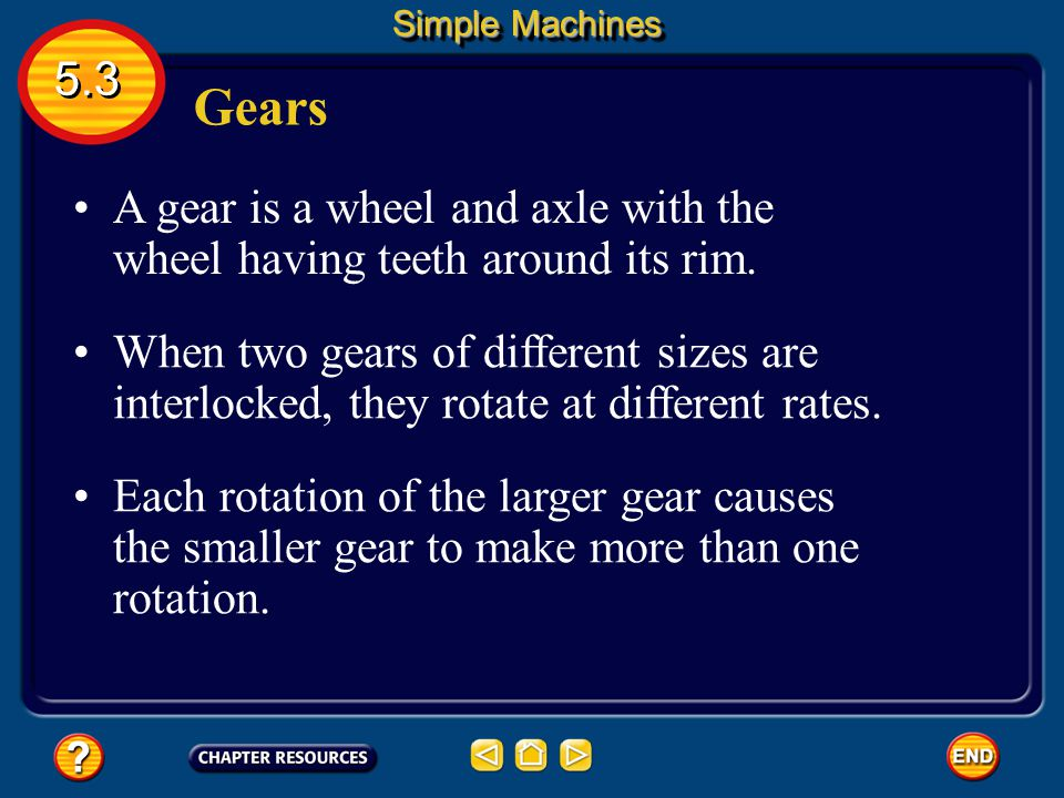 Simple Machines 5.3. Gears. A gear is a wheel and axle with the wheel having teeth around its rim.