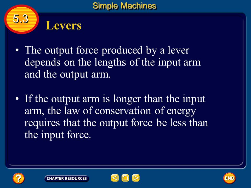 Simple Machines 5.3. Levers. The output force produced by a lever depends on the lengths of the input arm and the output arm.