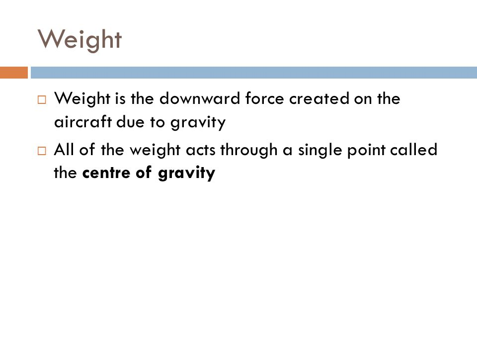 Weight Weight is the downward force created on the aircraft due to gravity.