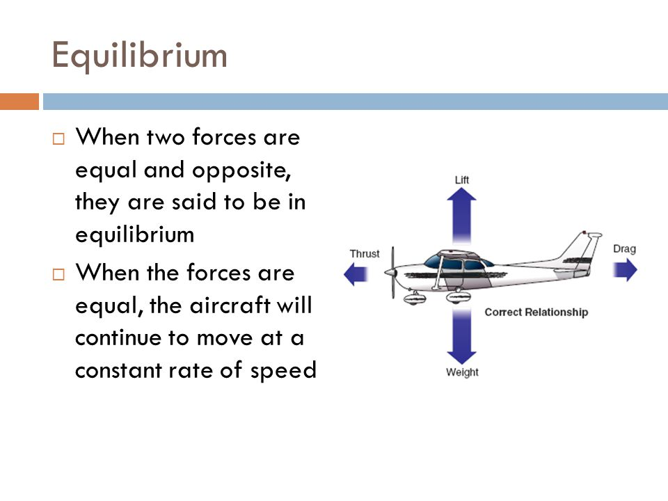 Equilibrium When two forces are equal and opposite, they are said to be in equilibrium.