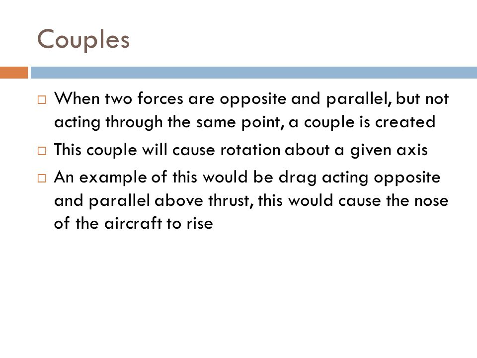 Couples When two forces are opposite and parallel, but not acting through the same point, a couple is created.