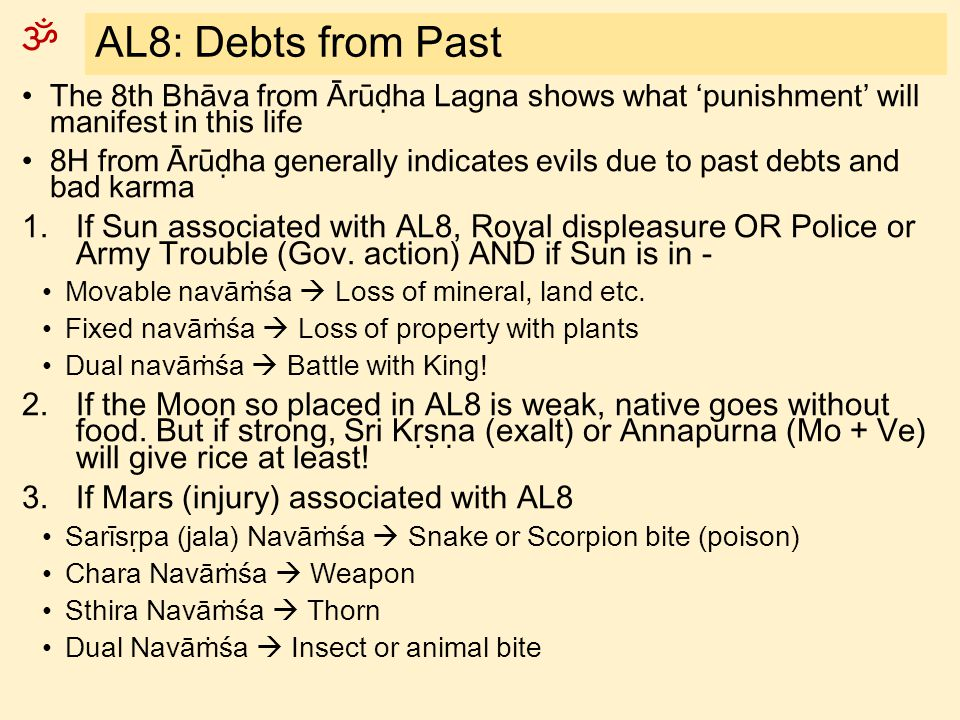AL8: Debts from Past The 8th Bhāva from Ārūḍha Lagna shows what 'punishment' will manifest in this life.