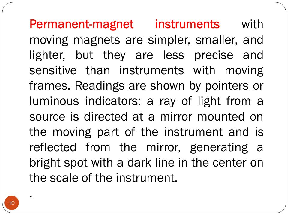 Permanent-magnet instruments with moving magnets are simpler, smaller, and lighter, but they are less precise and sensitive than instruments with moving frames. Readings are shown by pointers or luminous indicators: a ray of light from a source is directed at a mirror mounted on the moving part of the instrument and is reflected from the mirror, generating a bright spot with a dark line in the center on the scale of the instrument.