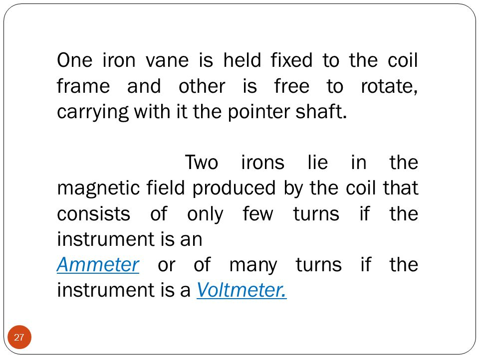 One iron vane is held fixed to the coil frame and other is free to rotate, carrying with it the pointer shaft.