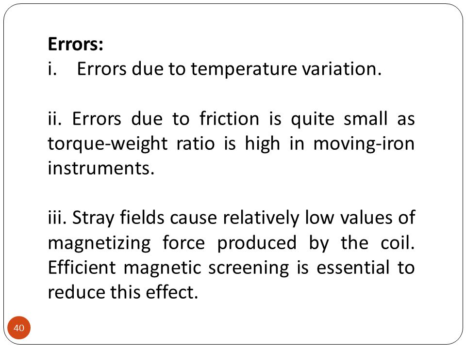 Errors: Errors due to temperature variation. ii. Errors due to friction is quite small as torque-weight ratio is high in moving-iron instruments.