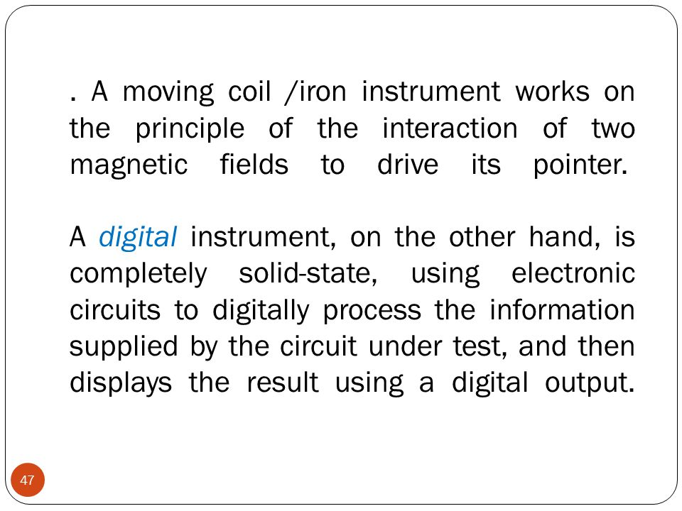 . A moving coil /iron instrument works on the principle of the interaction of two magnetic fields to drive its pointer. A digital instrument, on the other hand, is completely solid-state, using electronic circuits to digitally process the information supplied by the circuit under test, and then displays the result using a digital output.