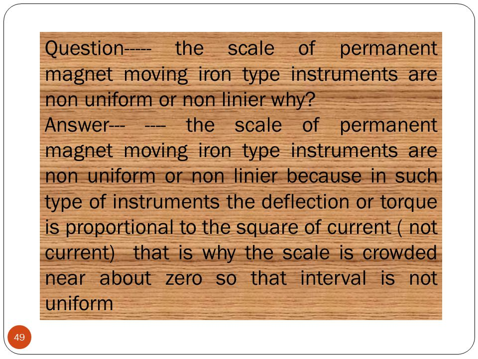 Question----- the scale of permanent magnet moving iron type instruments are non uniform or non linier why