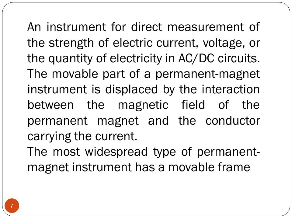 An instrument for direct measurement of the strength of electric current, voltage, or the quantity of electricity in AC/DC circuits. The movable part of a permanent-magnet instrument is displaced by the interaction between the magnetic field of the permanent magnet and the conductor carrying the current.
