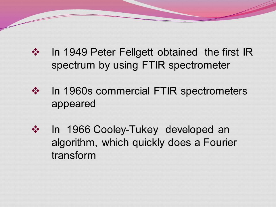 In 1949 Peter Fellgett obtained the first IR spectrum by using FTIR spectrometer