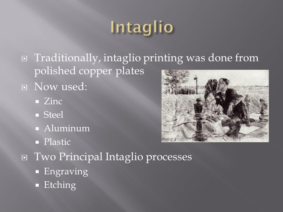 Intaglio Traditionally, intaglio printing was done from polished copper plates. Now used: Zinc. Steel.