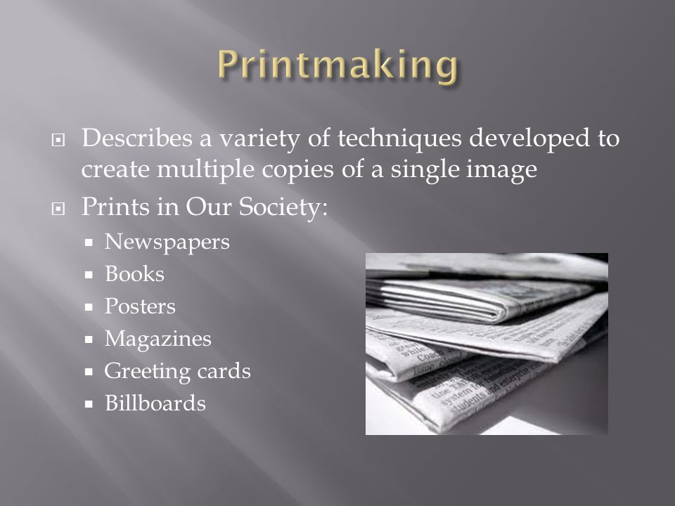 Printmaking Describes a variety of techniques developed to create multiple copies of a single image.
