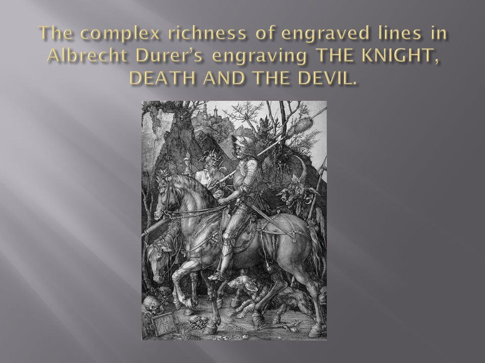 The complex richness of engraved lines in Albrecht Durer's engraving THE KNIGHT, DEATH AND THE DEVIL.