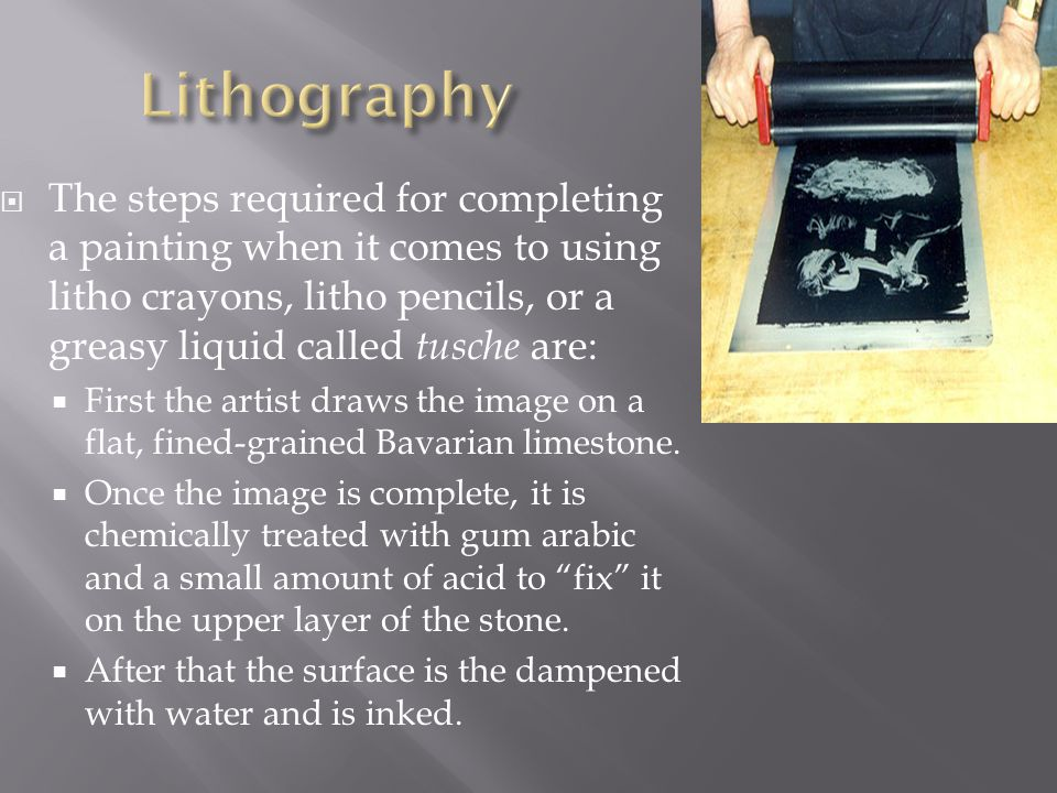 Lithography The steps required for completing a painting when it comes to using litho crayons, litho pencils, or a greasy liquid called tusche are: