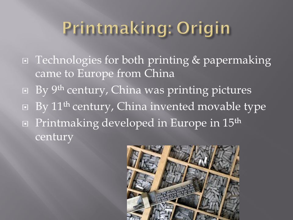Printmaking: Origin Technologies for both printing & papermaking came to Europe from China. By 9th century, China was printing pictures.