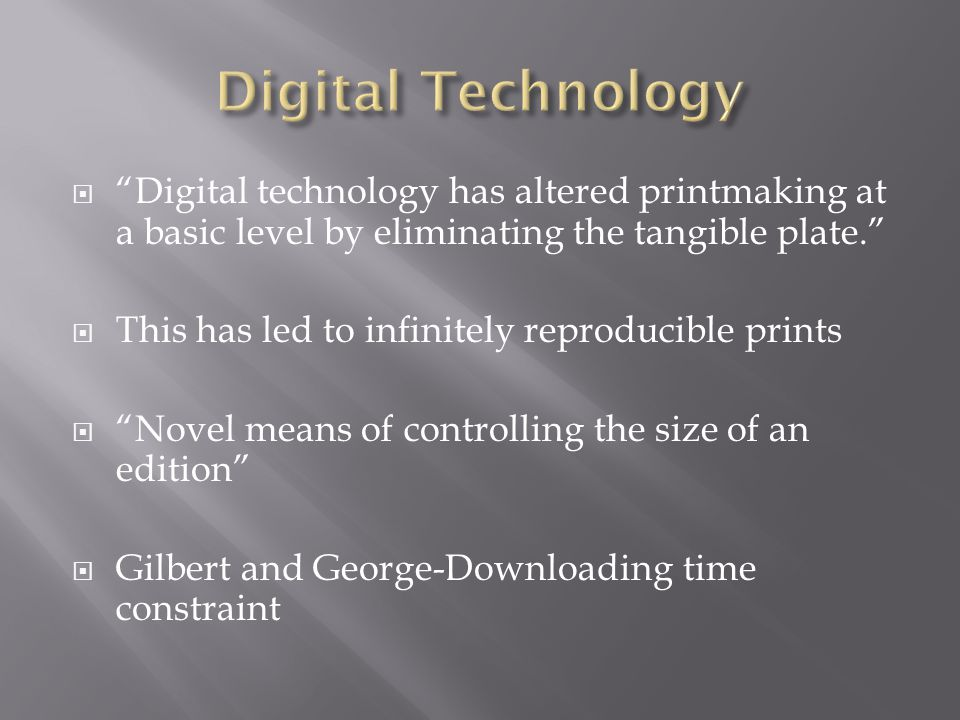 Digital Technology Digital technology has altered printmaking at a basic level by eliminating the tangible plate.