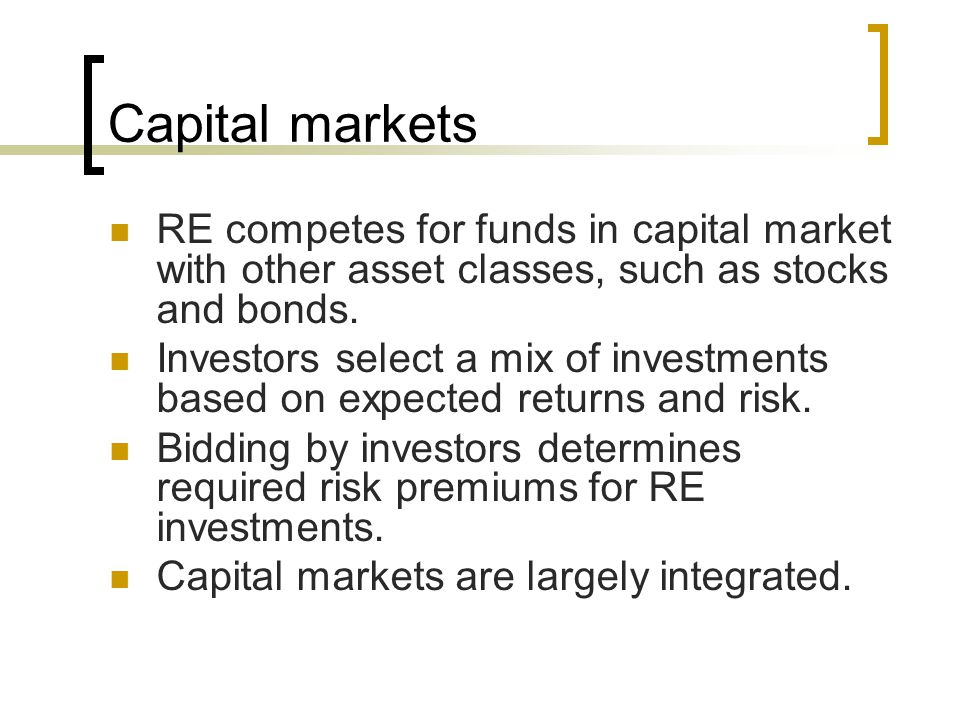 Capital markets RE competes for funds in capital market with other asset classes, such as stocks and bonds.