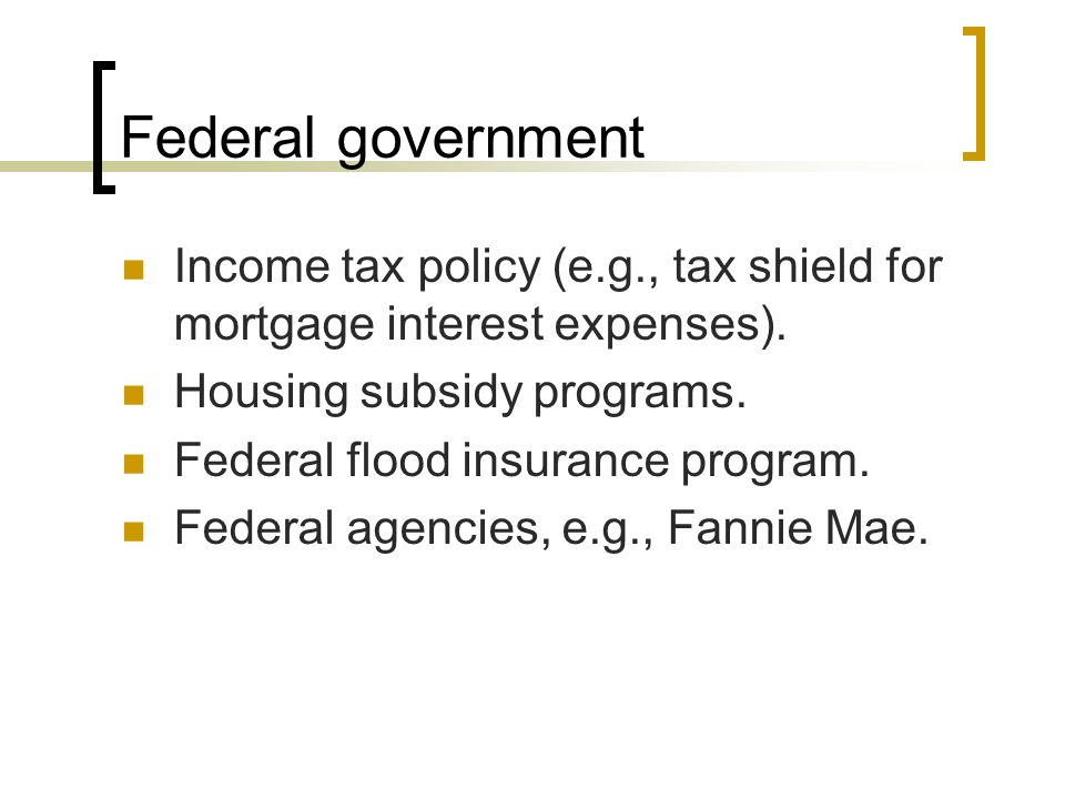 Federal government Income tax policy (e.g., tax shield for mortgage interest expenses). Housing subsidy programs.