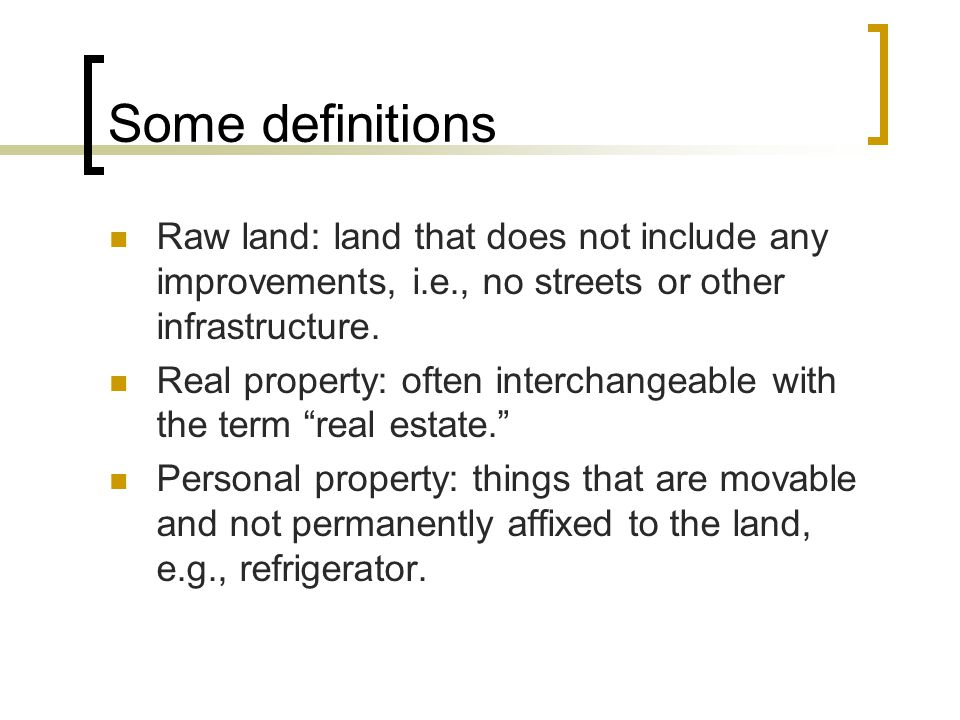 Some definitions Raw land: land that does not include any improvements, i.e., no streets or other infrastructure.