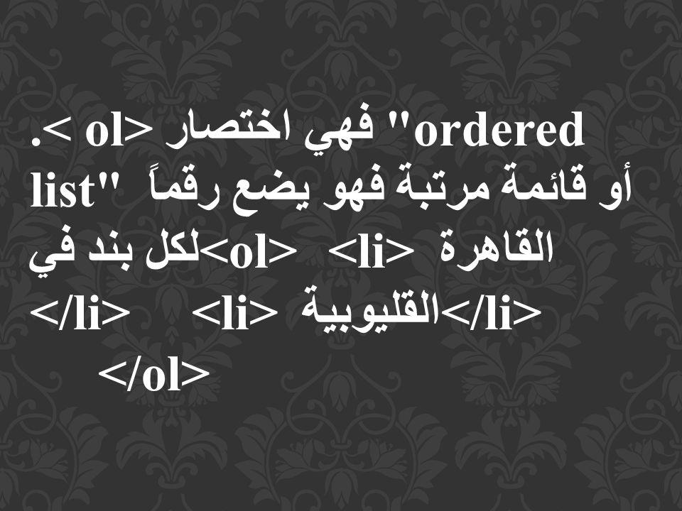 .< ol> فهي اختصار ordered list أو قائمة مرتبة فهو يضع رقماً لكل بند في<ol> <li>القاهرة </li> <li>القليوبية </li> </ol>