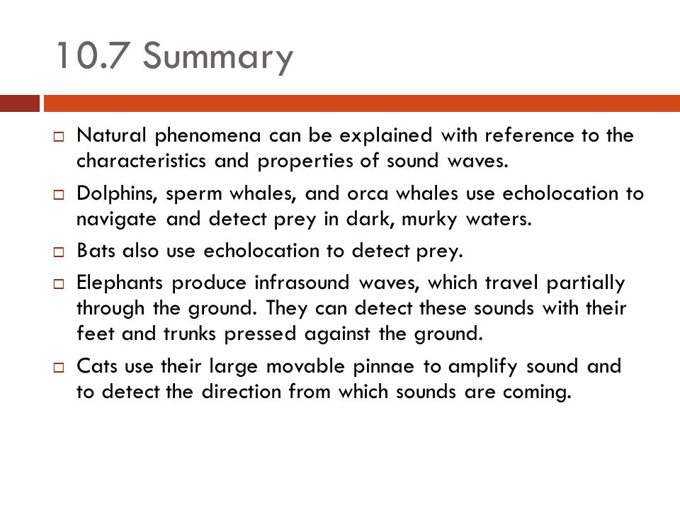 10.7 Summary Natural phenomena can be explained with reference to the characteristics and properties of sound waves.