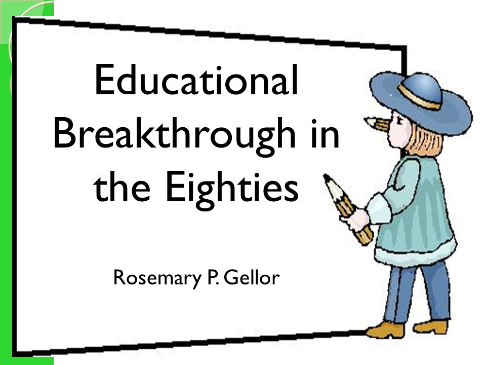 Educational Breakthroughs in the Eighties Rosemary P. Gellor