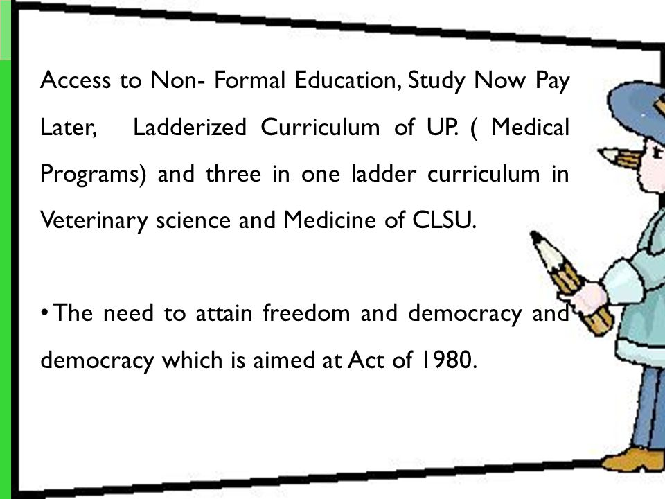 Access to Non- Formal Education, Study Now Pay Later, Ladderized Curriculum of UP. ( Medical Programs) and three in one ladder curriculum in Veterinary science and Medicine of CLSU.