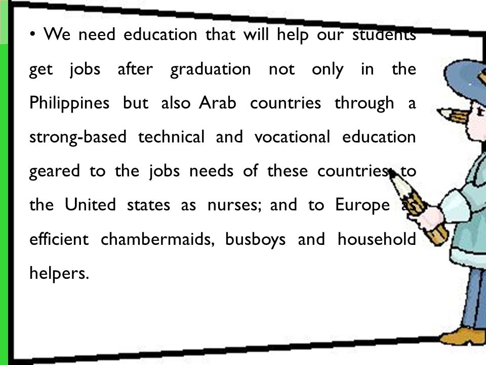 We need education that will help our students get jobs after graduation not only in the Philippines but also Arab countries through a strong-based technical and vocational education geared to the jobs needs of these countries; to the United states as nurses; and to Europe as efficient chambermaids, busboys and household helpers.