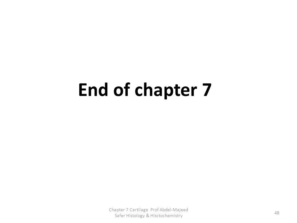 End of chapter 7 Chapter 7 Cartilage Prof Abdel-Majeed Safer Histology & Hisctochemistry
