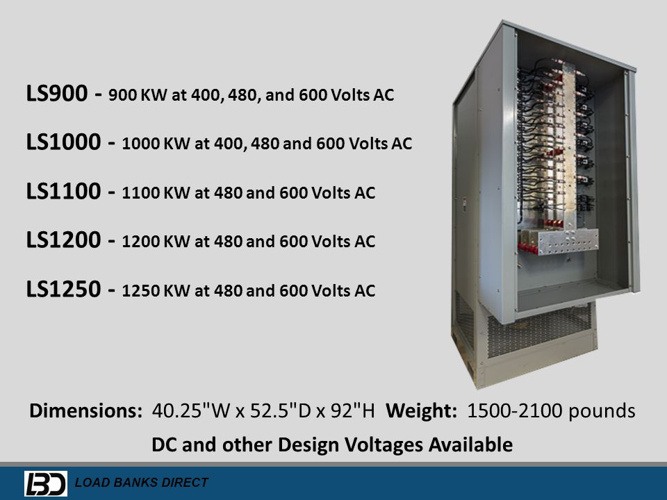 LS900 - 900 KW at 400, 480, and 600 Volts AC LS1000 - 1000 KW at 400, 480 and 600 Volts AC. LS1100 - 1100 KW at 480 and 600 Volts AC.