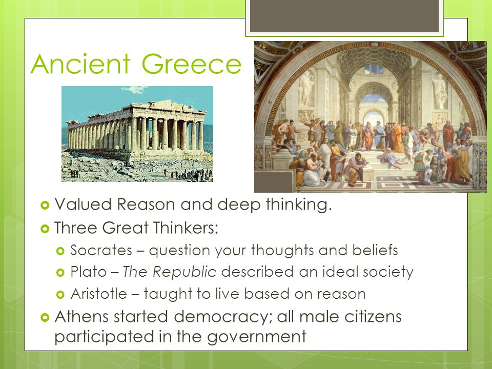 Ancient Greece Valued Reason and deep thinking. Three Great Thinkers: