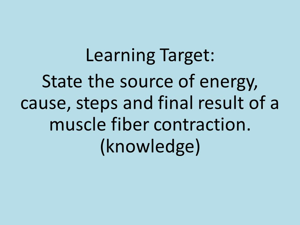 Learning Target: State the source of energy, cause, steps and final result of a muscle fiber contraction.