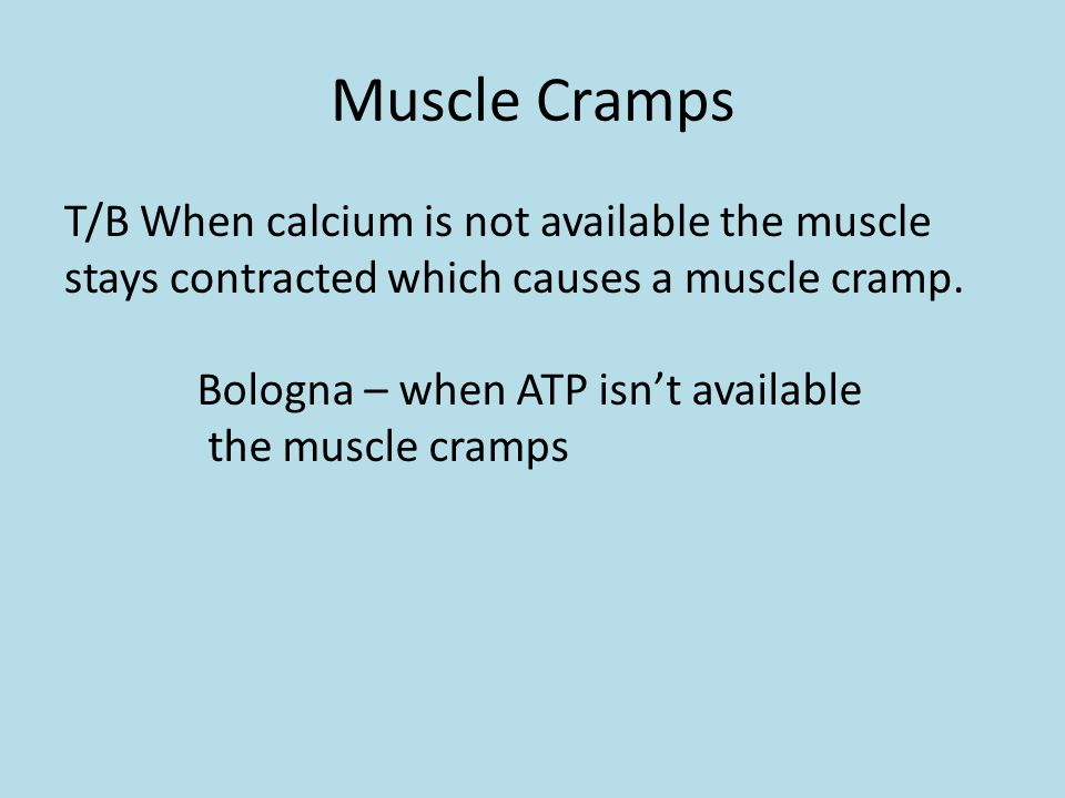 Muscle Cramps T/B When calcium is not available the muscle stays contracted which causes a muscle cramp.