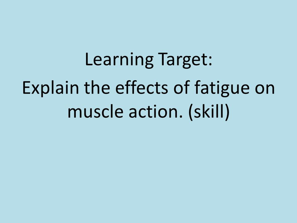 Learning Target: Explain the effects of fatigue on muscle action
