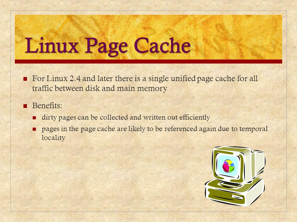 Linux Page Cache For Linux 2.4 and later there is a single unified page cache for all traffic between disk and main memory.